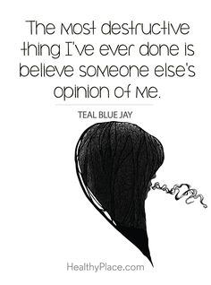 Positive Quote: The most destructive thing I´ve ever done is believe someone else´s opinion of me - Teal Blue Jay. www.HealthyPlace.com