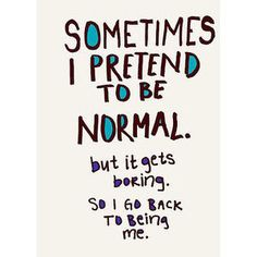 Sometimes I Pretend To Be Normal but it gets boring So I Go Back To Being me.