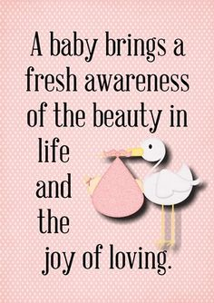 A baby brings a fresh awareness of the beauty in life and the joy of loving.