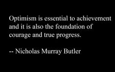 ''Optimism is essential to achievement and is also the foundation of courage and  true progress.'' Nicolas Murray Butler