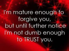 Forgiveness is not the same thing as trust.  ---- I didn't write the first sentence but let me tell you- I believe it!  I will forgive you and love you but I may not trust you if whatever I'm forgiving has been habitual behavior...