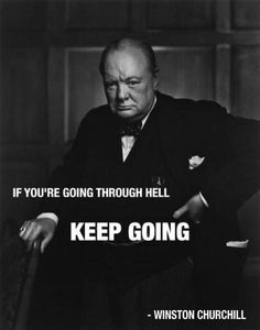 Sir Winston Churchill if you're going through hell.......Keep Going!!