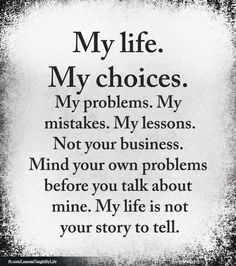 My life. My choices. My problems, my mistakes, my lessons. Mind your own problems before you talk mine. My life isn't your story to tell. Life Lesson Quotes, Good Life Quotes, Wise Quotes, Inspiring Quotes About Life, Words Quotes, Motivational Quotes, Inspirational Quotes, Sayings, Quotes About Choices