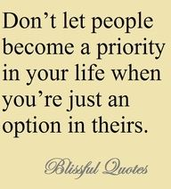 Don't let people become a priority in your life when you're just an option in theirs.