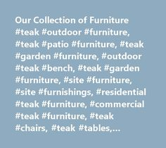 Our Collection of Furniture #teak #outdoor #furniture, #teak #patio #furniture, #teak #garden #furniture, #outdoor #teak #bench, #teak #garden #furniture, #site #furniture, #site #furnishings, #residential #teak #furniture, #commercial #teak #furniture, #teak #chairs, #teak #tables, #outdoor #deep #seating…