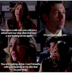 Meredith Grey: You have a wife and you call me a whore and our dog died. And now you are looking at me again. Derek Shepherd: I'm not looking at you. Meredith: You are looking at me. I can't breathe with you looking at me like that so just stop. Merder. Grey's Anatomy quotes