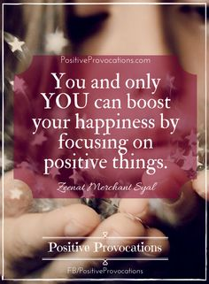 You and only YOU can boost your happiness by focusing on positive things and reducing your negative thinking. xoxo, @zeenatsyal