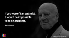 Norman Foster: If you weren't an optimist, it would be impossible to be an architect. Norman Foster, Architects Quotes, Famous Architects, Welcome Quotes, Words Quotes, Sayings, Deep Quotes, Qoutes, Foster Partners