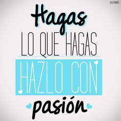 Hagas lo que hagas, hazlo con pasión, con el corazón. Frases inspiradoras