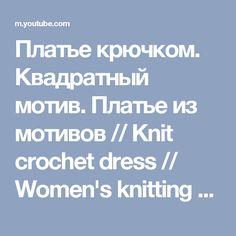 Платье крючком. Квадратный мотив. Платье из мотивов // Knit crochet dress // Women's knitting - YouTube