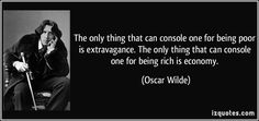 The only thing that can console one for being poor is extravagance. The only thing that can console one for being rich is economy. (Oscar Wilde) #quotes #quote #quotations #OscarWilde