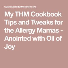 My THM Cookbook Tips and Tweaks for the Allergy Mamas - Anointed with Oil of Joy