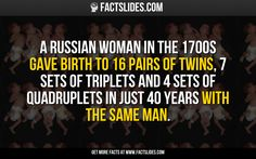 A russian woman in the 1700s gave birth to 16 pairs of twins, 7 sets of triplets and 4 sets of quadruplets in just 40 years with the same man.