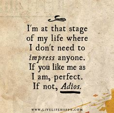 I'm at that stage of my life where I don't need to impress anyone.  If you like me as I am, perfect. If not, adios.