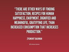 There are other ways of finding satisfaction, recipes for human happiness, enjoyment, dignified and meaningful, gratifying life, than increased consumption that increases production. - Zygmunt Bauman at Lifehack QuotesZygmunt Bauman at http://quotes.lifehack.org/by-author/zygmunt-bauman/