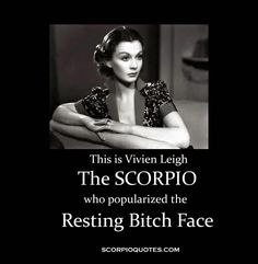This is Vivien Leigh - The Scorpio who popularized the Resting Bitch Face.