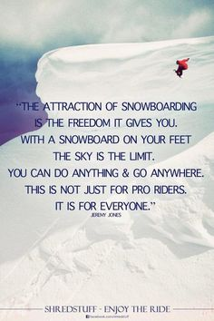 """The attraction of snowboarding is the freedom it gives you. With a snowboard on your feet the sky is the limit, You can do anything and go anywhere. This is not just for pro riders. It is for everyone.""  -Jeremy Jones"