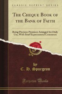 The Cheque Book of the Bank of Faith: Being Precious Promises Arranged for Daily Use, With Brief Experimental Comments (Classic Reprint) by C. H. Spurgeon. $10.64. Publisher: Forgotten Books (July 11, 2012). Publication: July 11, 2012
