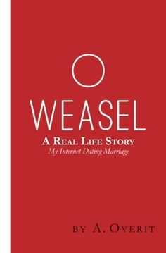 O Weasel: A Real Life Story My Internet Dating Marriage by A. Overit http://www.amazon.com/dp/1507647239/ref=cm_sw_r_pi_dp_jmRCwb16BTACW