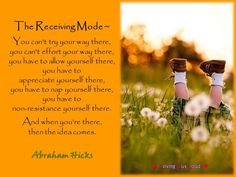 The Receiving Mode ~   You can't try your way there,  you can't effort your way there,  you have to allow yourself there,  you have to  appreciate yourself there,  you have to nap yourself there,  you have to  non-resistance yourself there.   And when you're there,  then the idea comes.