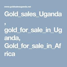 Gold sales Uganda, gold for sale in Uganda, Gold for sale in Africa Gold For Sale, Uganda, Africa, Afro