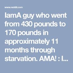 IamA guy who went from 430 pounds to 170 pounds in approximately 11 months through starvation. AMA! : IAmA