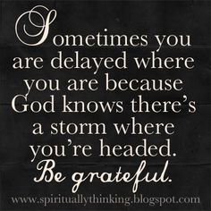 Sometimes you are delayed where you are because knows there's a storm where you're headed. Be greatful ~~I Love the Bible and Jesus Christ, Christian Quotes and verses. Quotable Quotes, Bible Quotes, Me Quotes, Funny Quotes, Biblical Quotes, Door Quotes, Bible Bible, Bible News, Meaningful Quotes