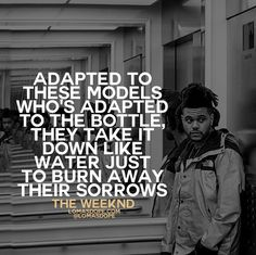 Adapted to these models who's adapted to the bottle, they take it down like water just to burn away their sorrow. The Weeknd The Weeknd Quotes, Lyric Quotes, Lyrics, House Of Balloons, Till Tomorrow, Weekend Quotes, Happy House, Tear Down, Over Dose