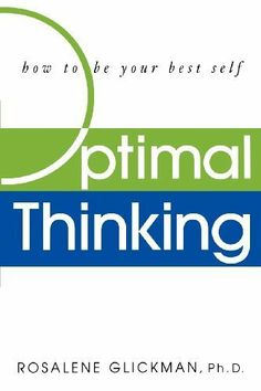 "Optimal Thinking: How to Be Your Best Self by Rosalene Glickman. $12.48. 259 pages. Author: Rosalene Glickman. Publisher: John Wiley & Sons, Inc.; 1 edition (April 4, 2002). ""The quantum leap beyond positive thinking, Optimal Thinking offers a whole new way of looking at life, business, and relationships. This prescriptive self-improvement book is filled with superlative information for every type of reader.""                            Show more                               Show less"