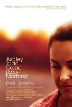 Come Early Morning  (2006)  R   Lucille (Ashley Judd) is a hard drinking, hard working woman who, on the weekends, picks up someone to sleep with and then gets rid of the man as soon as she can. She is trying to reconnect with her father (Scott Wilson), a shy alcoholic man who tries to make up for past sins. Lucille's world changes when she meets and beds Cal (Jeffrey Donovan), who looks to be the perfect southern gentleman…