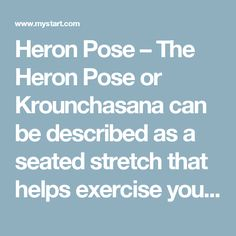 Heron Pose – The Heron Pose or Krounchasana can be described as a seated stretch that helps exercise your hamstrings and calves.