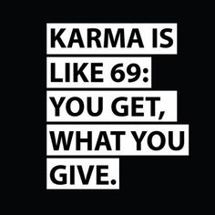 Karma is like 69: You get what you give.