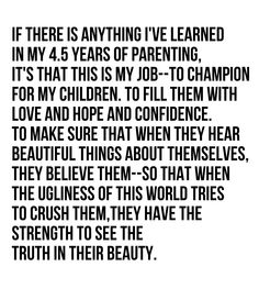 I have a few more than 4.5 years in the parenting arena, but it is so true that your job is to fill them with love, hope and confidence. So that regardless of what others think they will do what is right.