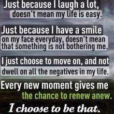 No porque ría mucho, significa que mi vida sea fácil Solo porque tenga una sonrisa en mi rostro todos los días, no significa que nada me molesta Elijo seguir adelante y no quedarme con lo negativo en mi vida.  Cada instante me da la oportunidad de renacer Elijo eso