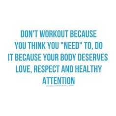 "Don't workout because you think you ""need"" to. Do it because your body deserves love, respect and healthy attention"