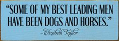 Some of my best leading men have been dogs and horses. - Elizabeth Taylor