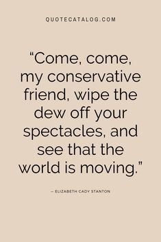 """Come, come, my conservative friend, wipe the dew off your spectacles, and see that the world is moving."" — Elizabeth Cady Stanton 