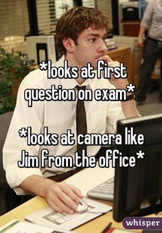 *looks at first question on exam* *looks at camera like Jim from the office*