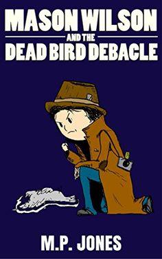 Mason Wilson and the Dead Bird Debacle by M.P. Jones…