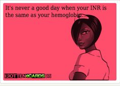 It's never a good day when your INR is the same as your hemoglobin.