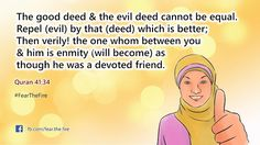The good deed & the evil deed cannot be equal. Repel (evil) by that (deed) which is better; Then verily! the one whom between you and him is enmity (will become) as though he was a devoted friend.