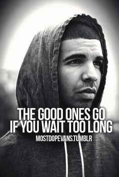 The good ones go if you wait too long.