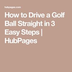 How to Drive a Golf Ball Straight in 3 Easy Steps   HubPages