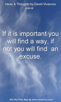 August 25th 2015 If it is important you will find a way, if not you will find  an excuse. https://www.youtube.com/watch?v=oJcY9ZkGmK0