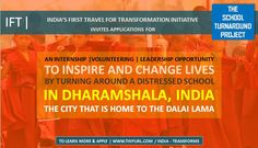 APPLICATIONS INVITED | The School Turnaround Project | India 2015 India's first travel for transformation initiative – IFT - invites applications for The School Turnaround Project, a transformative volunteering-cum-internship opportunity based out of Dharamshala, the city of the Dalai Lama.  http://tinyurl.com/india-transforms