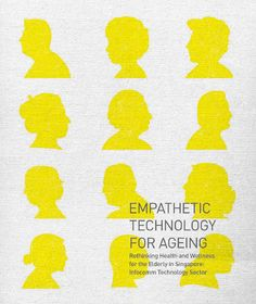 Empathetic Technology for Ageing   The Asian Insights & Design Innovation unit conducted a design ethnography study in 2014, with the objective to understand the elderly population in Singapore and their use of technology in managing their health and wellness. Empathetic Technology for Ageing – Rethinking Health & Wellness for the Elderly: Infocomm Technology Sector presents the insights and design concepts that arose from that study.