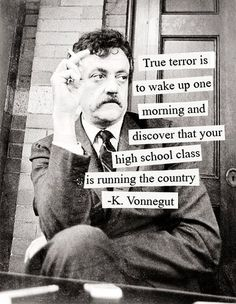 True terror is to wake up one morning and discover that your high school class in running the country. ~Kurt Vonnegut