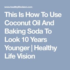 This Is How To Use Coconut Oil And Baking Soda To Look 10 Years Younger   Healthy Life Vision