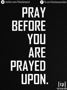 PRAY BEFORE YOU ARE PRAYED UPON.