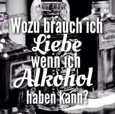 Wozu brauch ich Liebe, wenn ich Alkohol haben kann?